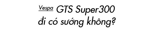Đánh giá Vespa GTS Super 300: Chê nhiều nhưng dễ yêu - Ảnh 6.