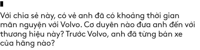 Salesman bán Volvo nhiều nhất Việt Nam tiết lộ bí kíp bán được xe tiền tỷ cho đại gia Việt - Ảnh 6.