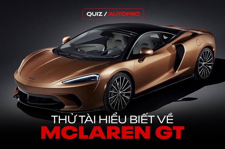 [Quiz] Bạn hiểu gì về mẫu McLaren GT vừa về Việt Nam?
